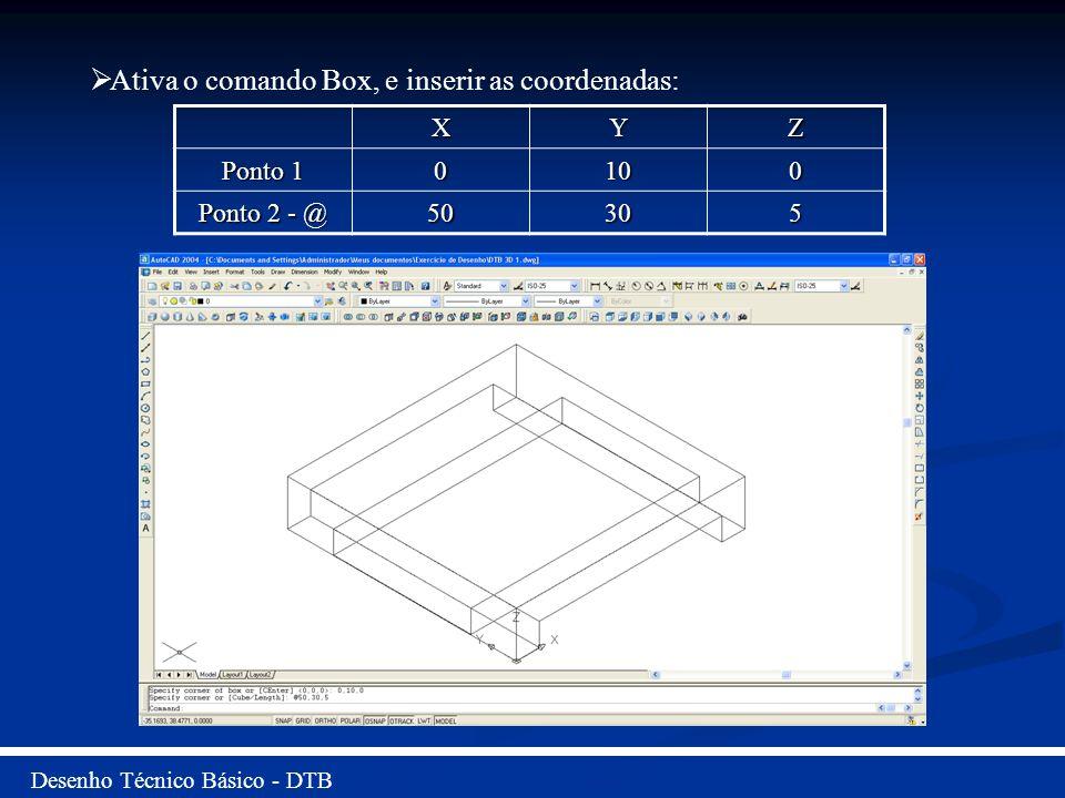 Desenho Técnico Básico - DTB Ativa o comando Box, e inserir as coordenadas: XYZ Ponto 1 0100 Ponto 2 - @ 50305