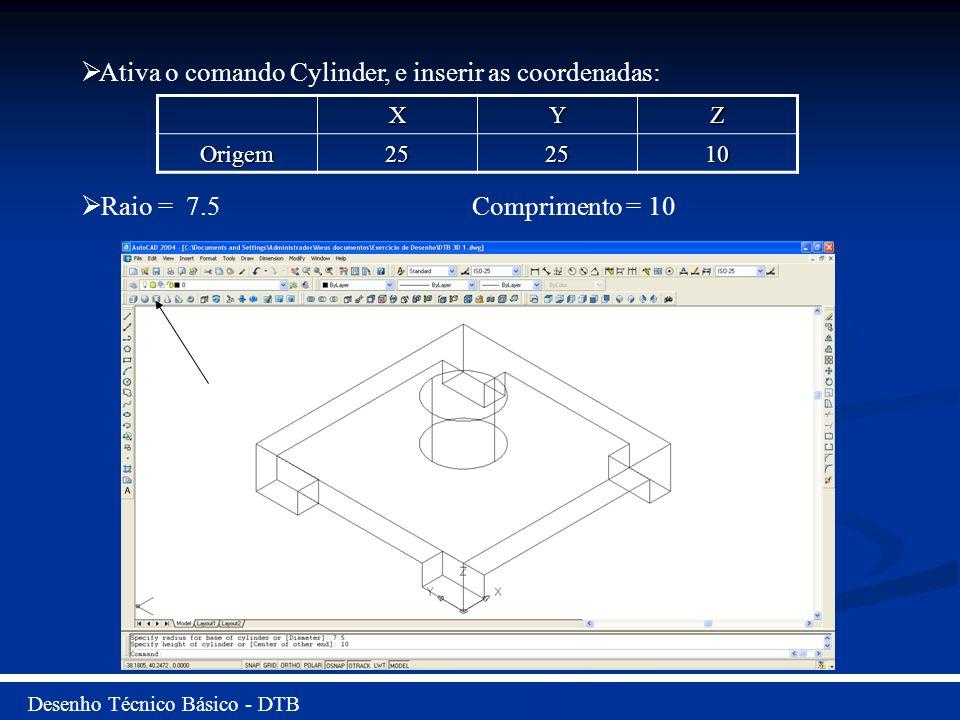 Desenho Técnico Básico - DTB Ativa o comando Cylinder, e inserir as coordenadas: Raio = 7.5 Comprimento = 10 XYZ Origem252510