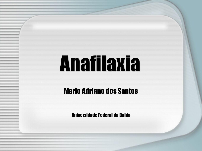Anafilaxia Mario Adriano dos Santos Universidade Federal da Bahia