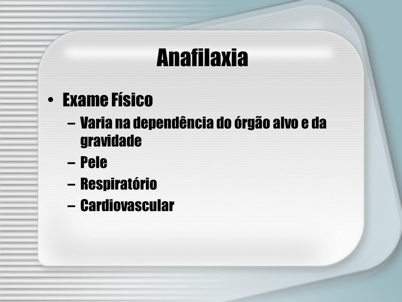 Anafilaxia Exame Físico –Varia na dependência do órgão alvo e da gravidade –Pele –Respiratório –Cardiovascular