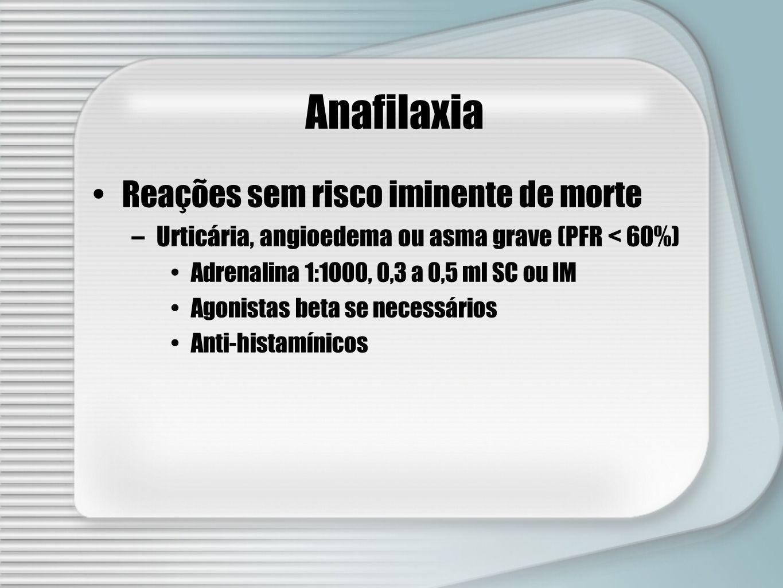 Anafilaxia Reações sem risco iminente de morte –Urticária, angioedema ou asma grave (PFR < 60%) Adrenalina 1:1000, 0,3 a 0,5 ml SC ou IM Agonistas bet