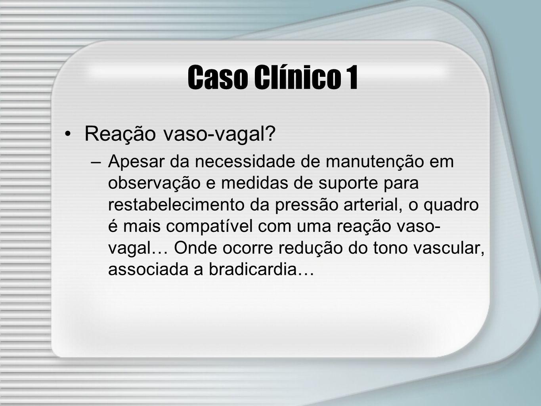 Caso Clínico 1 Reação vaso-vagal? –Apesar da necessidade de manutenção em observação e medidas de suporte para restabelecimento da pressão arterial, o