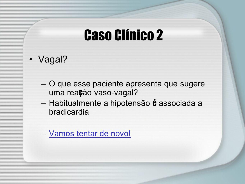 Caso Clínico 2 Vagal? –O que esse paciente apresenta que sugere uma rea ç ão vaso-vagal? –Habitualmente a hipotensão é associada a bradicardia –Vamos
