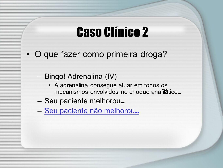 Caso Clínico 2 O que fazer como primeira droga? –Bingo! Adrenalina (IV) A adrenalina consegue atuar em todos os mecanismos envolvidos no choque anafil