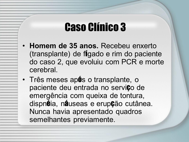 Caso Clínico 3 Homem de 35 anos. Recebeu enxerto (transplante) de f í gado e rim do paciente do caso 2, que evoluiu com PCR e morte cerebral. Três mes