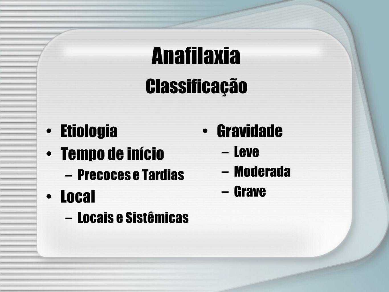 Classificação Anafilaxia Etiologia Tempo de início –Precoces e Tardias Local –Locais e Sistêmicas Gravidade –Leve –Moderada –Grave