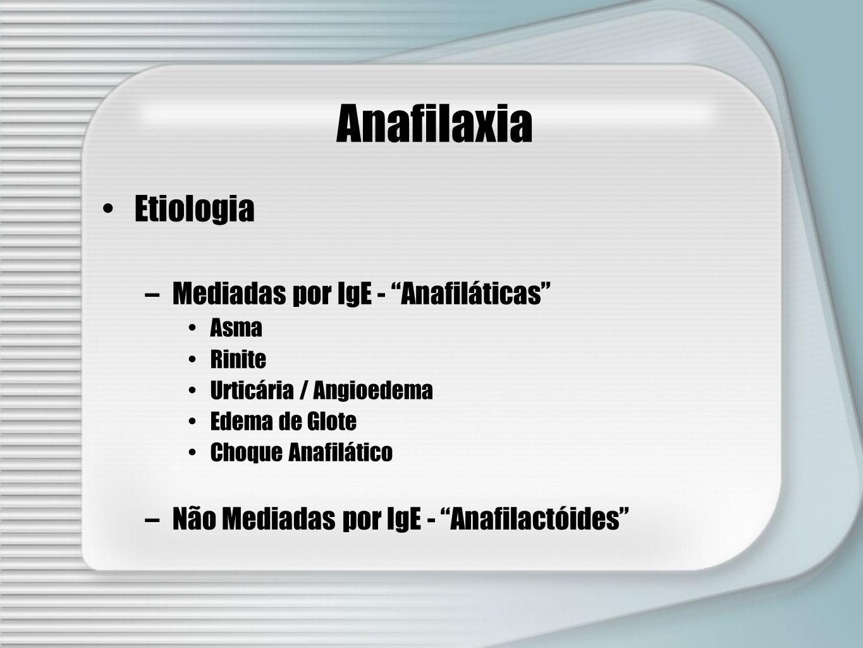 Anafilaxia Etiologia –Mediadas por IgE - Anafiláticas Asma Rinite Urticária / Angioedema Edema de Glote Choque Anafilático –Não Mediadas por IgE - Ana