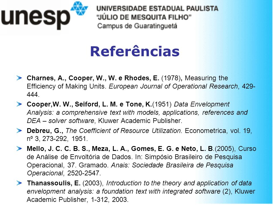 Referências Charnes, A., Cooper, W., W. e Rhodes, E. (1978), Measuring the Efficiency of Making Units. European Journal of Operational Research, 429-