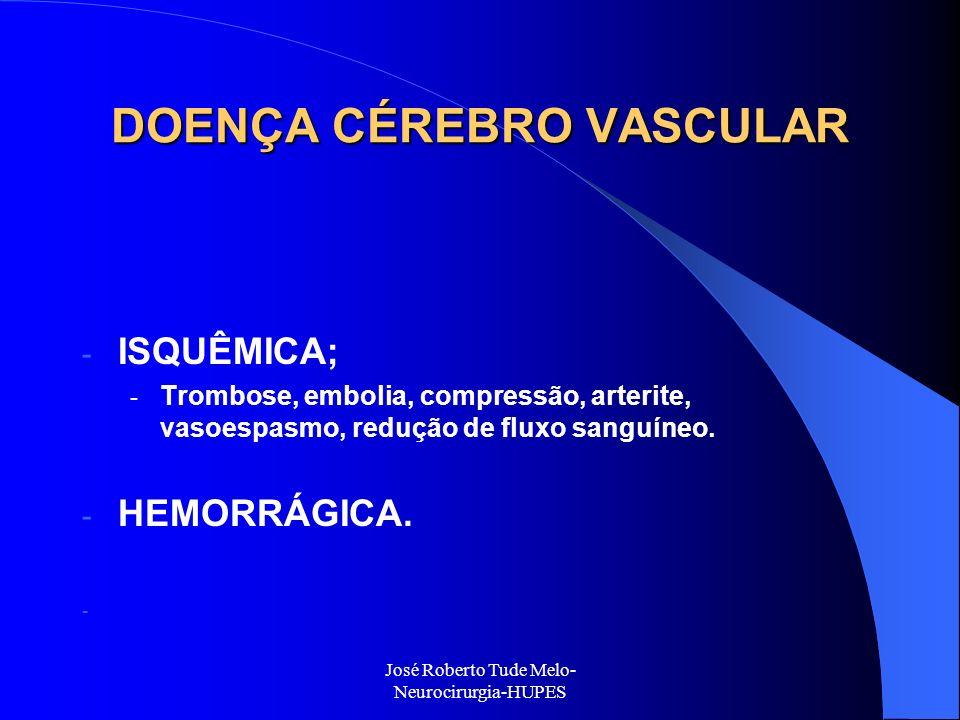 José Roberto Tude Melo- Neurocirurgia-HUPES DOENÇA CÉREBRO VASCULAR - ISQUÊMICA; - Trombose, embolia, compressão, arterite, vasoespasmo, redução de fl