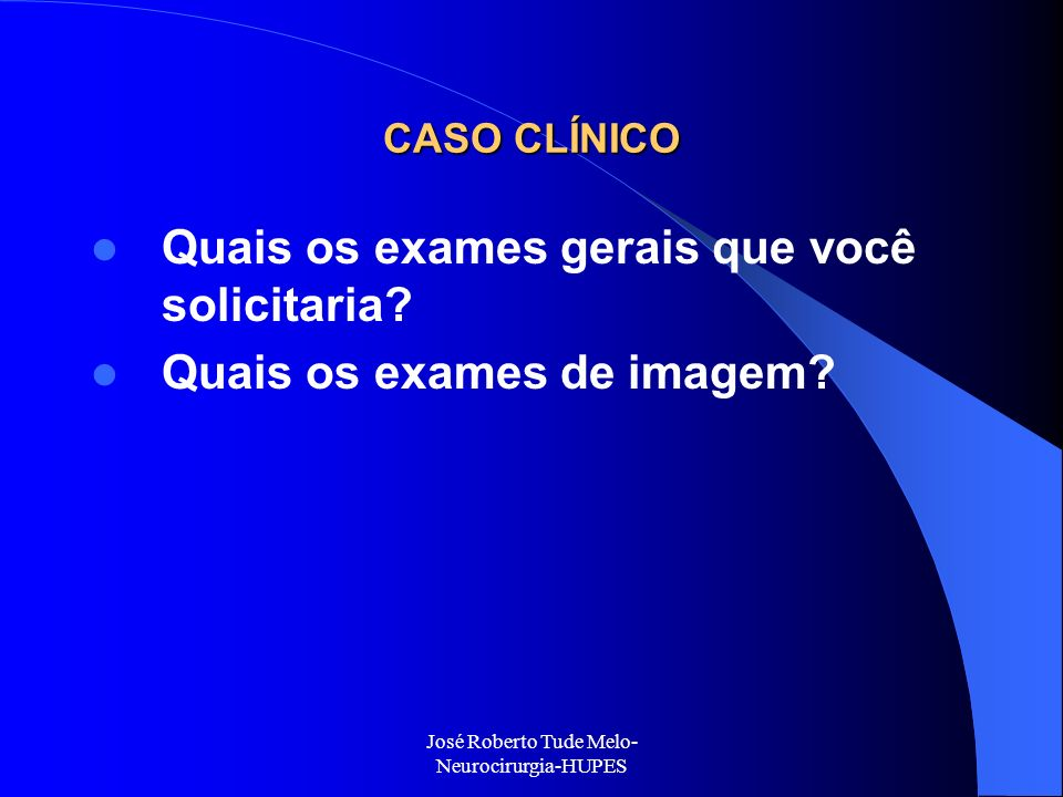 José Roberto Tude Melo- Neurocirurgia-HUPES CASO CLÍNICO Quais os exames gerais que você solicitaria? Quais os exames de imagem?