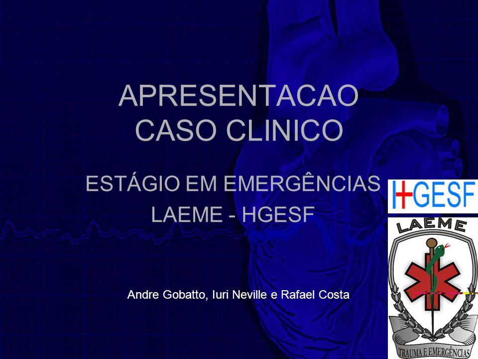 APRESENTACAO CASO CLINICO ESTÁGIO EM EMERGÊNCIAS LAEME - HGESF Andre Gobatto, Iuri Neville e Rafael Costa