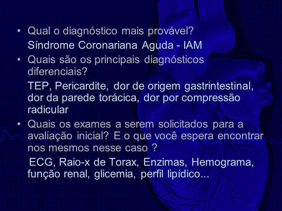 Qual o diagnóstico mais provável? Síndrome Coronariana Aguda - IAM Quais são os principais diagnósticos diferenciais? TEP, Pericardite, dor de origem