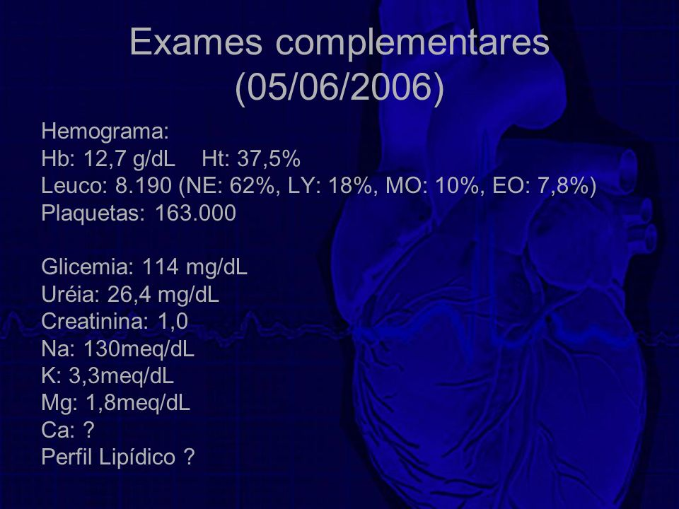 Exames complementares (05/06/2006) Hemograma: Hb: 12,7 g/dL Ht: 37,5% Leuco: 8.190 (NE: 62%, LY: 18%, MO: 10%, EO: 7,8%) Plaquetas: 163.000 Glicemia: