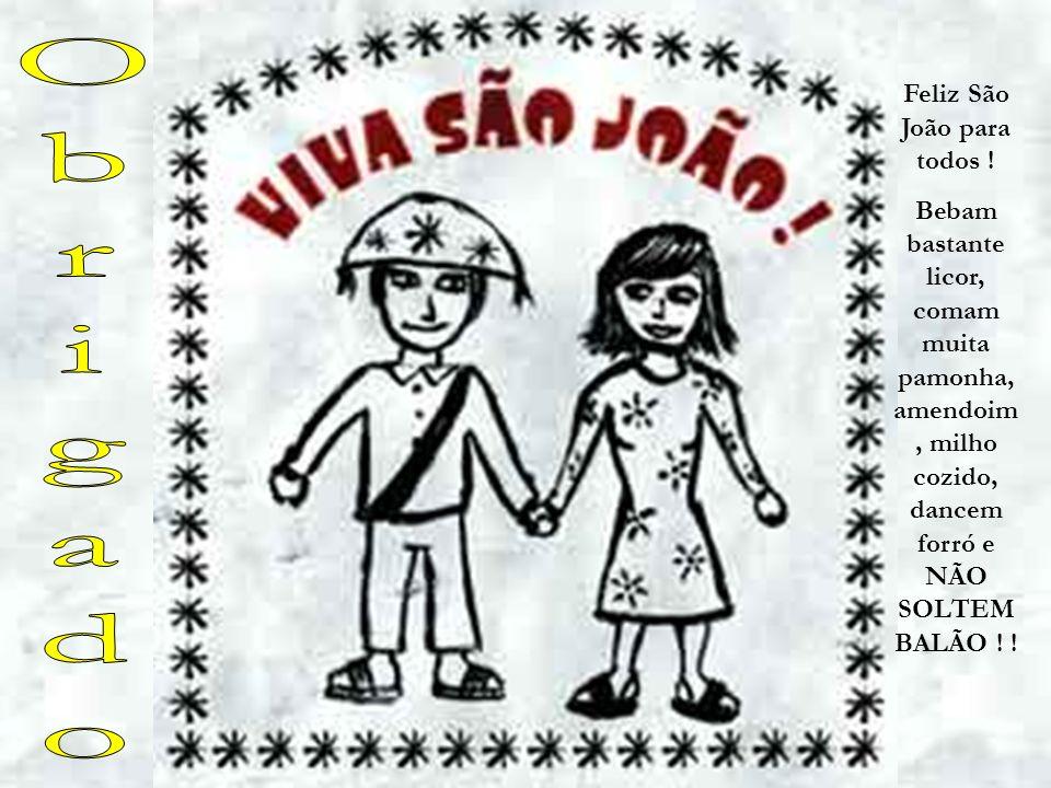 Feliz São João para todos ! Bebam bastante licor, comam muita pamonha, amendoim, milho cozido, dancem forró e NÃO SOLTEM BALÃO ! !