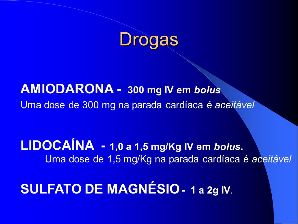 Drogas Agentes antiarrítmicos amiodarona, lidocaína, magnésio, procainamida Agente tampão bicarbonato de sódio. Não se sabe exatamente o quanto esses