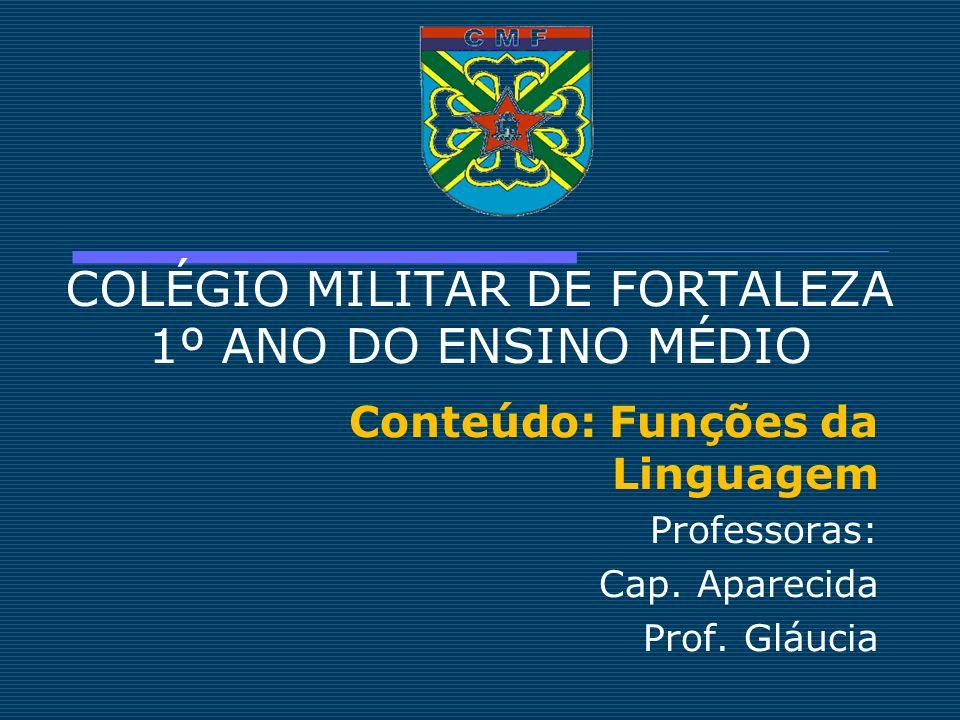 COLÉGIO MILITAR DE FORTALEZA 1º ANO DO ENSINO MÉDIO Conteúdo: Funções da Linguagem Professoras: Cap. Aparecida Prof. Gláucia