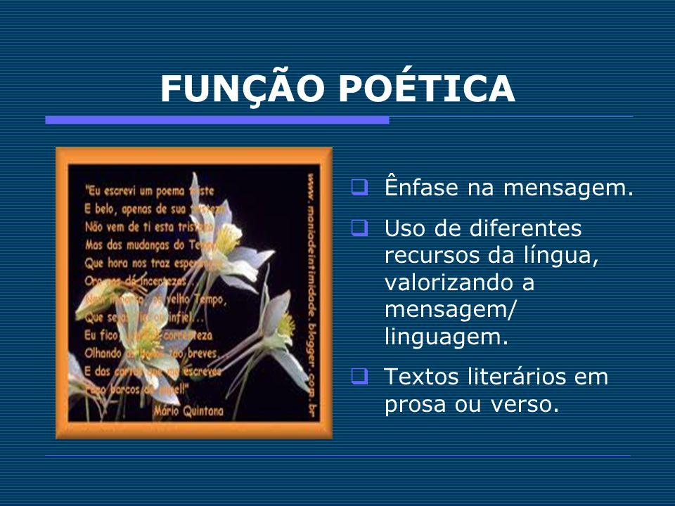FUNÇÃO POÉTICA Ênfase na mensagem. Uso de diferentes recursos da língua, valorizando a mensagem/ linguagem. Textos literários em prosa ou verso.