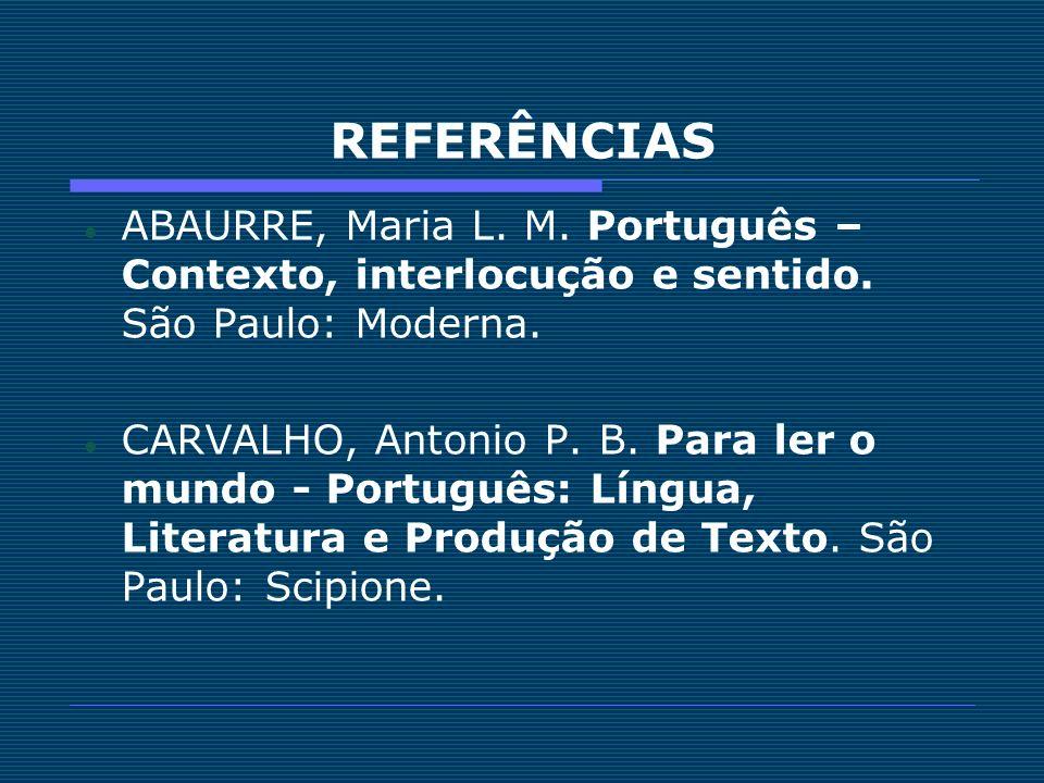 REFERÊNCIAS ABAURRE, Maria L. M. Português – Contexto, interlocução e sentido. São Paulo: Moderna. CARVALHO, Antonio P. B. Para ler o mundo - Portuguê