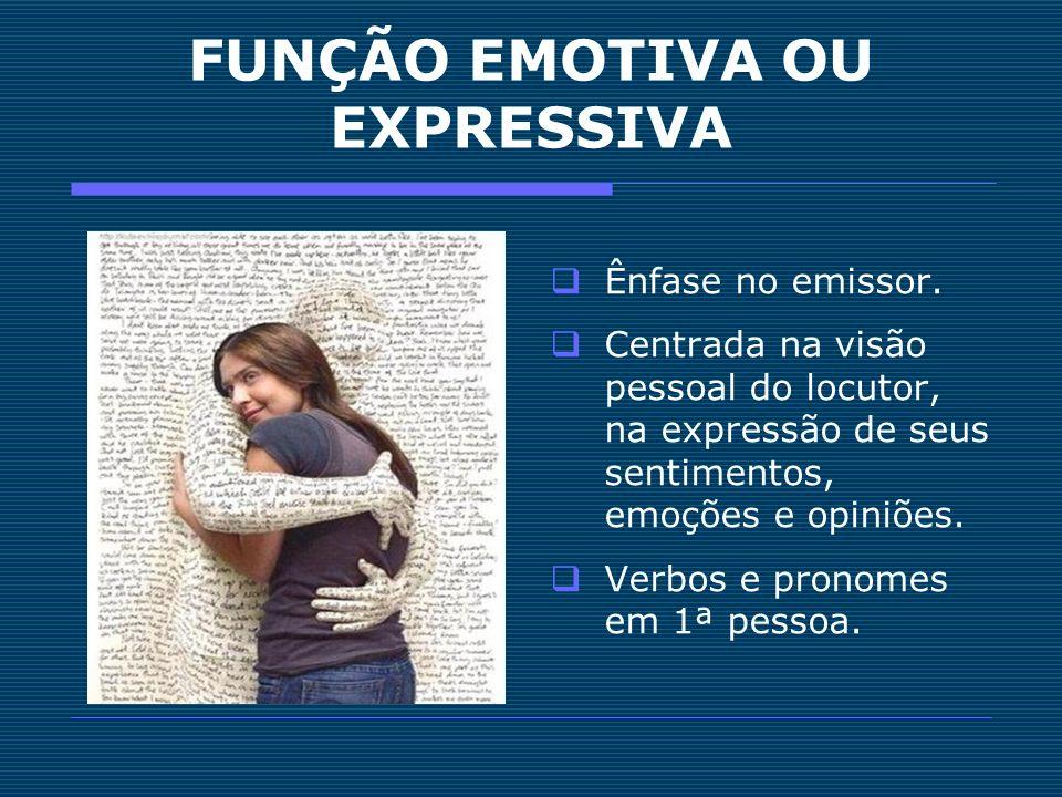 FUNÇÃO EMOTIVA OU EXPRESSIVA Ênfase no emissor. Centrada na visão pessoal do locutor, na expressão de seus sentimentos, emoções e opiniões. Verbos e p