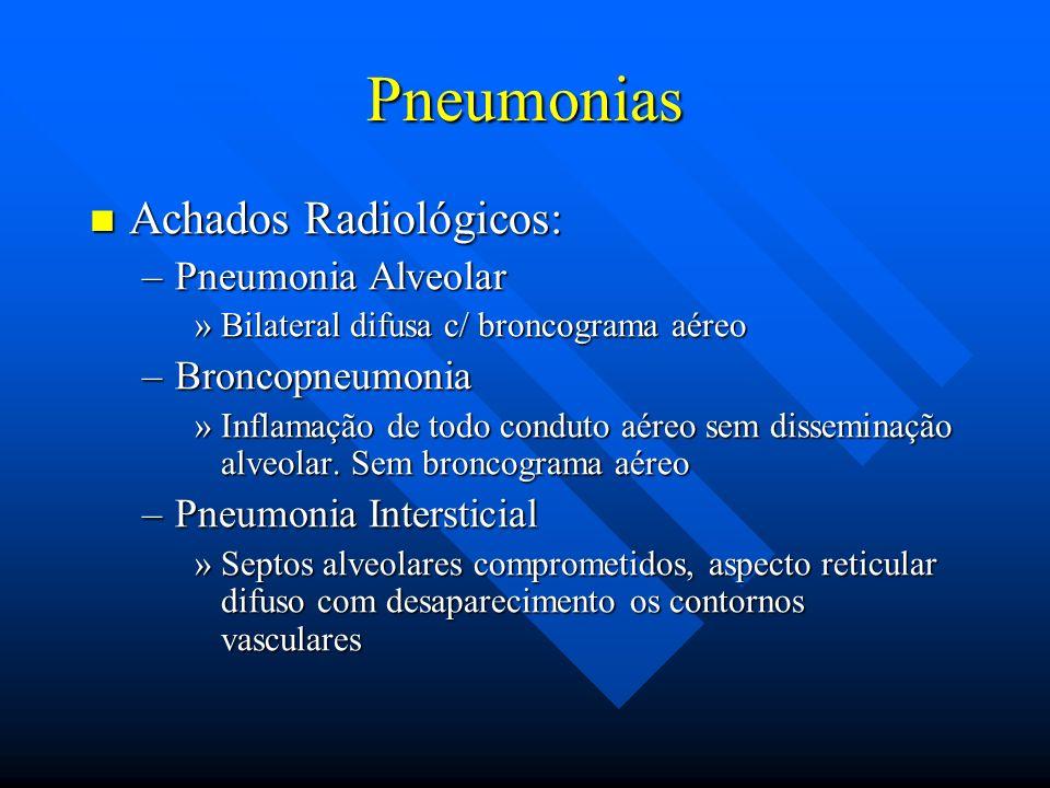 Pneumonias Achados Radiológicos: Achados Radiológicos: –Pneumonia Alveolar »Bilateral difusa c/ broncograma aéreo –Broncopneumonia »Inflamação de todo