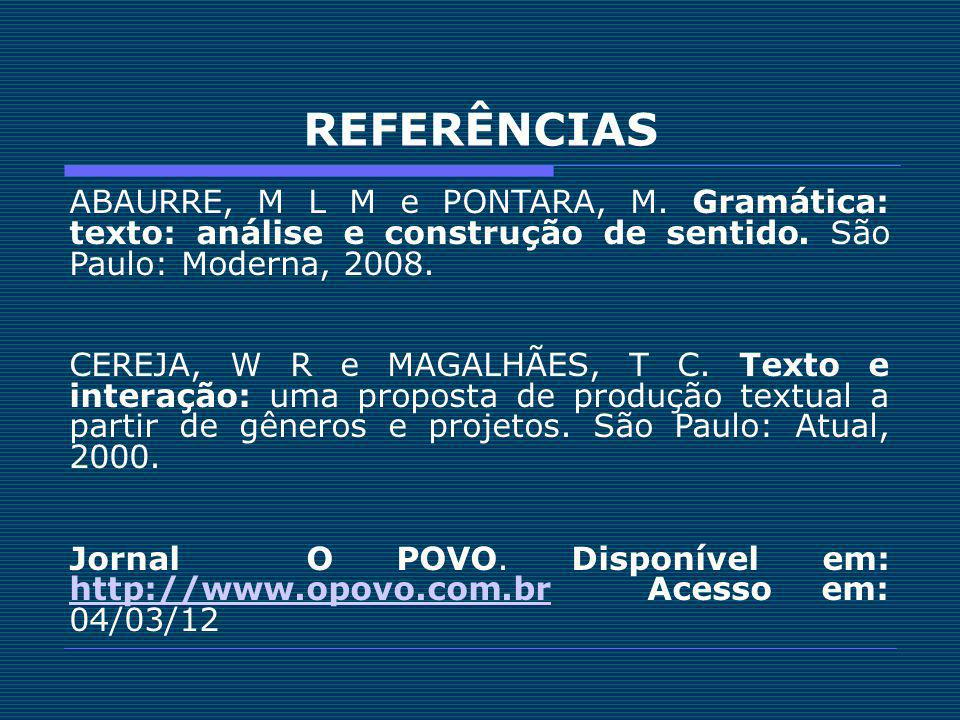 REFERÊNCIAS ABAURRE, M L M e PONTARA, M. Gramática: texto: análise e construção de sentido. São Paulo: Moderna, 2008. CEREJA, W R e MAGALHÃES, T C. Te