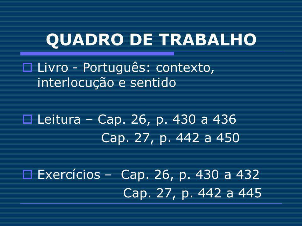 QUADRO DE TRABALHO Livro - Português: contexto, interlocução e sentido Leitura – Cap. 26, p. 430 a 436 Cap. 27, p. 442 a 450 Exercícios – Cap. 26, p.