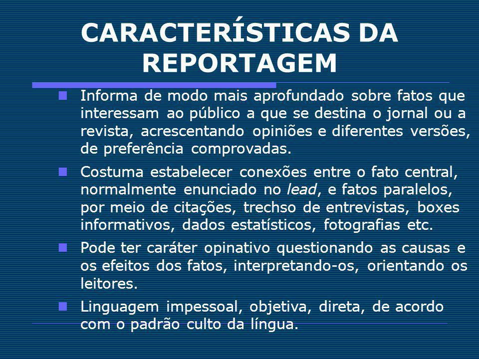 CARACTERÍSTICAS DA REPORTAGEM Informa de modo mais aprofundado sobre fatos que interessam ao público a que se destina o jornal ou a revista, acrescent