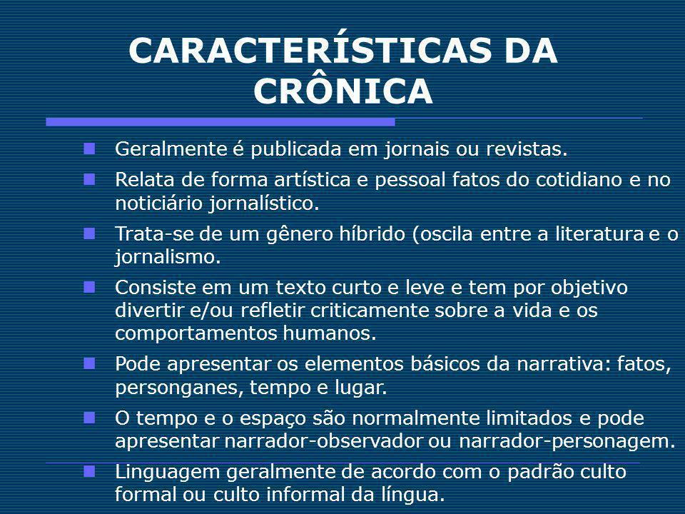 CARACTERÍSTICAS DA CRÔNICA Geralmente é publicada em jornais ou revistas. Relata de forma artística e pessoal fatos do cotidiano e no noticiário jorna