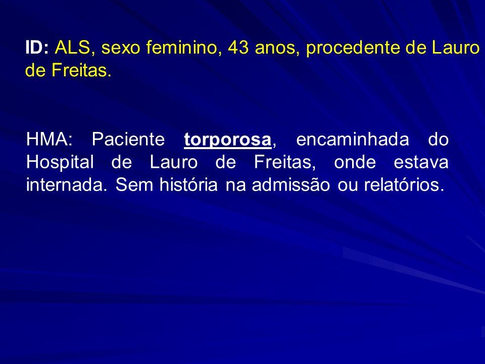 ID: ALS, sexo feminino, 43 anos, procedente de Lauro de Freitas. HMA: Paciente torporosa, encaminhada do Hospital de Lauro de Freitas, onde estava int