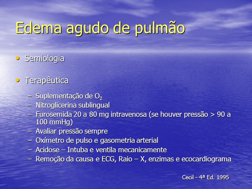 Edema agudo de pulmão Semiologia Semiologia Terapêutica Terapêutica –Suplementação de O 2 –Nitroglicerina sublingual –Furosemida 20 a 80 mg intravenos