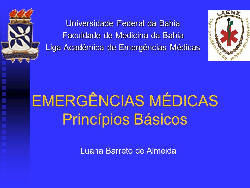 EMERGÊNCIAS MÉDICAS Princípios Básicos Universidade Federal da Bahia Faculdade de Medicina da Bahia Liga Acadêmica de Emergências Médicas Luana Barret