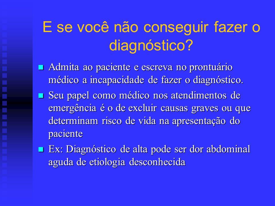 E se você não conseguir fazer o diagnóstico? Admita ao paciente e escreva no prontuário médico a incapacidade de fazer o diagnóstico. Admita ao pacien