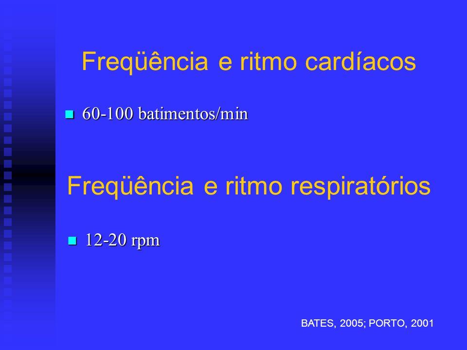 Freqüência e ritmo cardíacos 60-100 batimentos/min 60-100 batimentos/min Freqüência e ritmo respiratórios 12-20 rpm 12-20 rpm BATES, 2005; PORTO, 2001