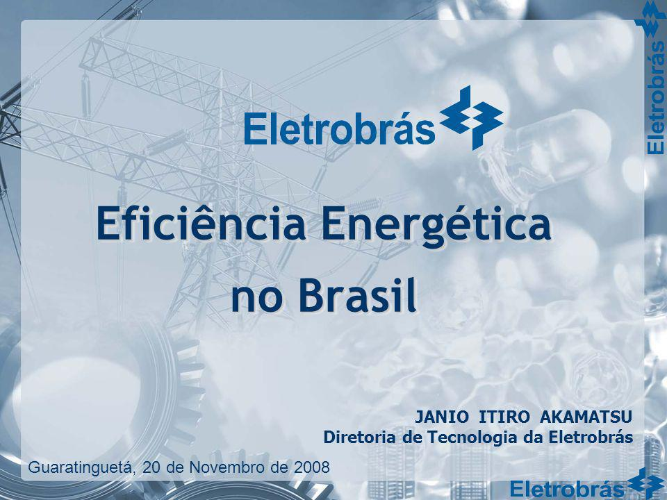 Eficiência Energética no Brasil JANIO ITIRO AKAMATSU Diretoria de Tecnologia da Eletrobrás Guaratinguetá, 20 de Novembro de 2008