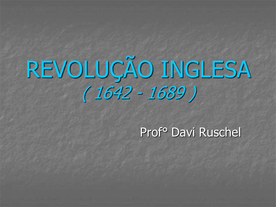 REVOLUÇÃO INGLESA ( 1642 - 1689 ) Prof° Davi Ruschel