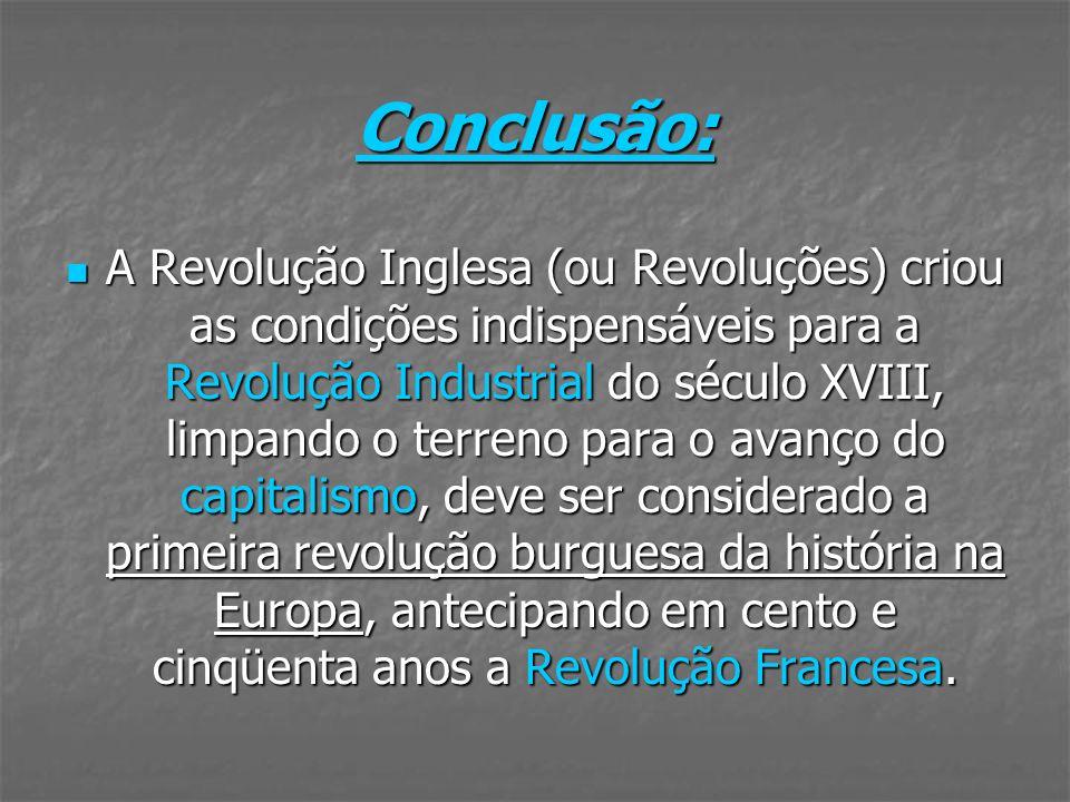 Conclusão: A Revolução Inglesa (ou Revoluções) criou as condições indispensáveis para a Revolução Industrial do século XVIII, limpando o terreno para