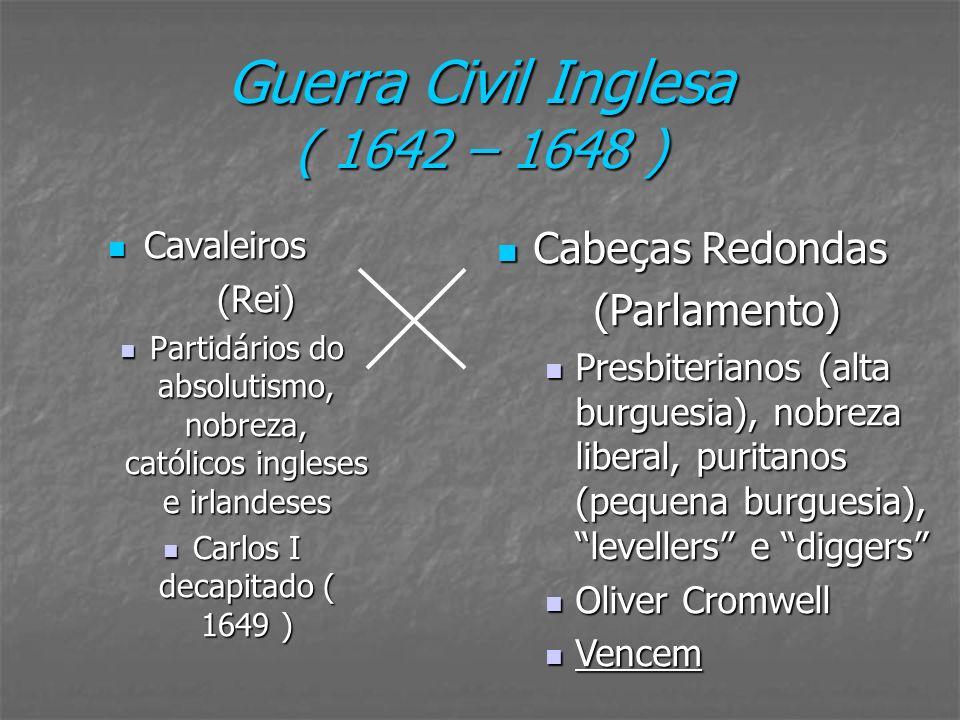 Guerra Civil Inglesa ( 1642 – 1648 ) Cavaleiros Cavaleiros(Rei) Partidários do absolutismo, nobreza, católicos ingleses e irlandeses Partidários do ab