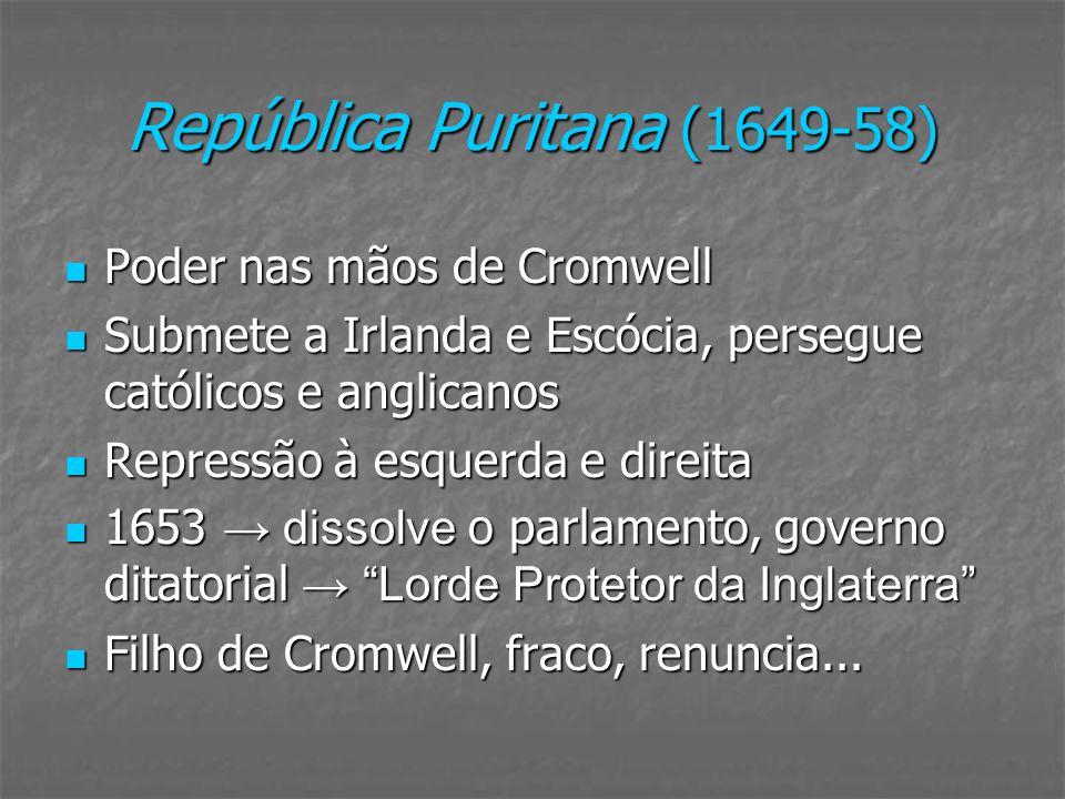 República Puritana (1649-58) Poder nas mãos de Cromwell Poder nas mãos de Cromwell Submete a Irlanda e Escócia, persegue católicos e anglicanos Submet