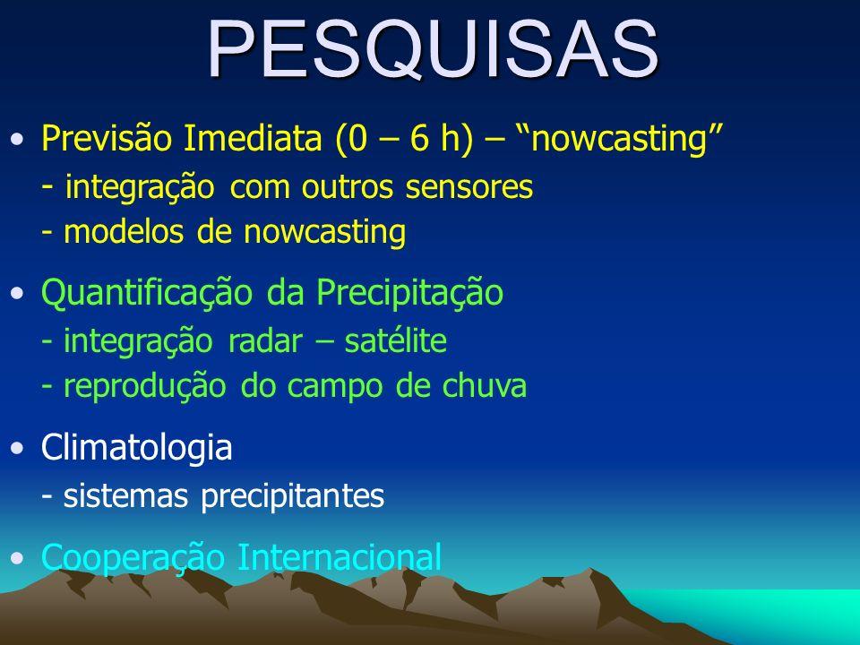 PESQUISAS Previsão Imediata (0 – 6 h) – nowcasting - integração com outros sensores - modelos de nowcasting Quantificação da Precipitação - integração