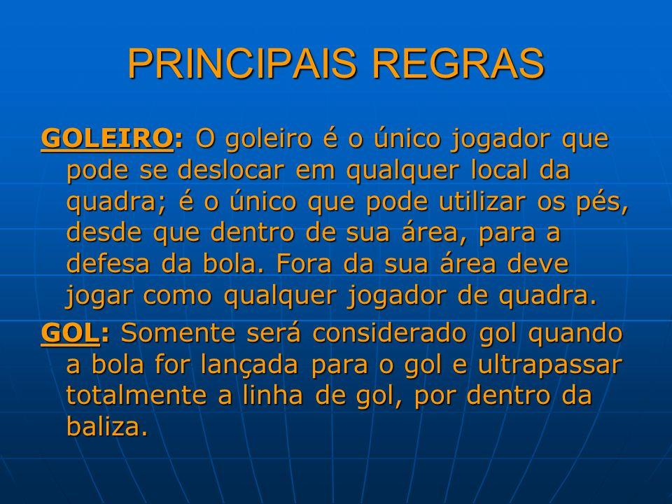 PRINCIPAIS REGRAS GOLEIRO: O goleiro é o único jogador que pode se deslocar em qualquer local da quadra; é o único que pode utilizar os pés, desde que