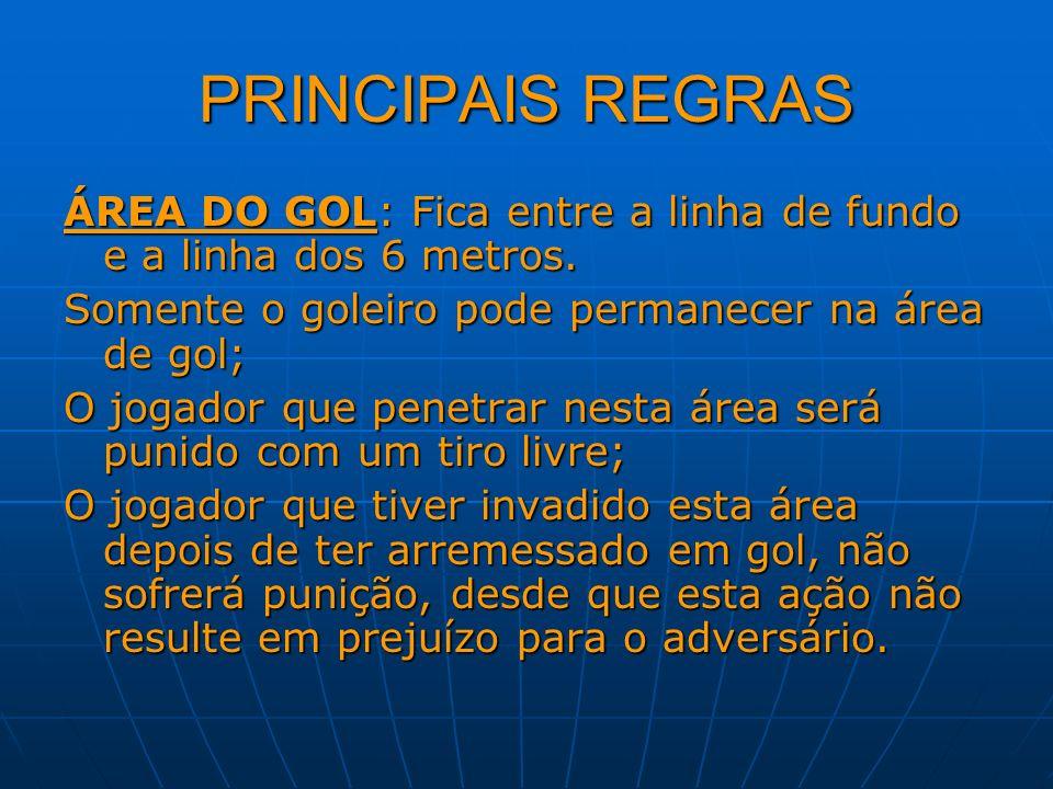PRINCIPAIS REGRAS ÁREA DO GOL: Fica entre a linha de fundo e a linha dos 6 metros. Somente o goleiro pode permanecer na área de gol; O jogador que pen