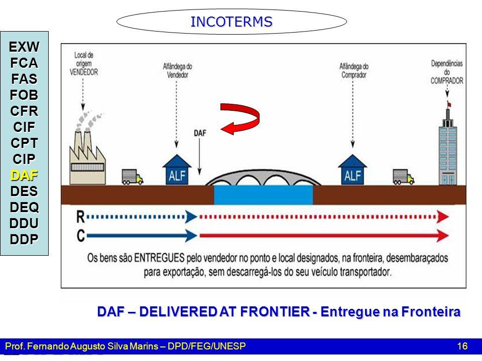 Prof. Fernando Augusto Silva Marins – DPD/FEG/UNESP 16 INCOTERMS EXWFCAFASFOBCFRCIFCPTCIPDAFDESDEQDDUDDP DAF – DELIVERED AT FRONTIER - Entregue na Fro