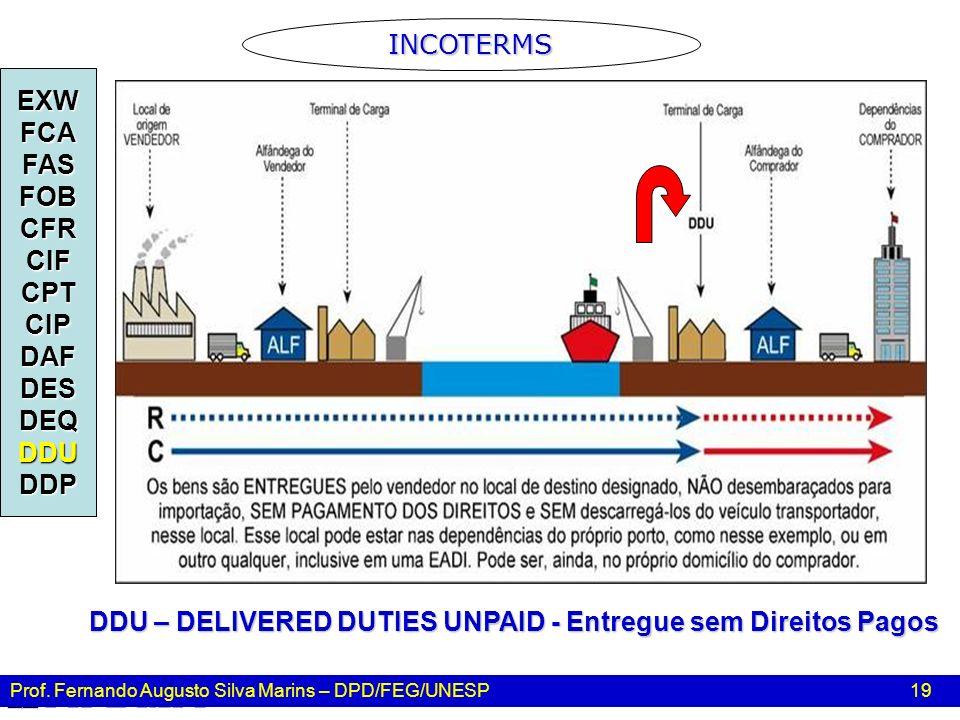 Prof. Fernando Augusto Silva Marins – DPD/FEG/UNESP 19 INCOTERMS EXWFCAFASFOBCFRCIFCPTCIPDAFDESDEQDDUDDP DDU – DELIVERED DUTIES UNPAID - Entregue sem