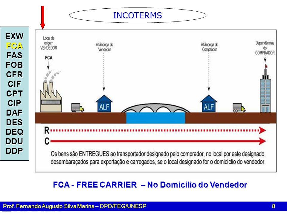 Prof. Fernando Augusto Silva Marins – DPD/FEG/UNESP 8 EXWFCAFASFOBCFRCIFCPTCIPDAFDESDEQDDUDDP FCA - FREE CARRIER – No Domicílio do Vendedor INCOTERMS