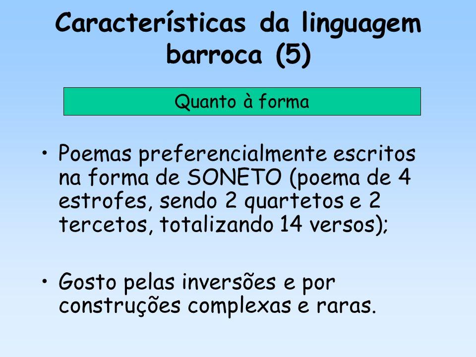 Características da linguagem barroca (5) Poemas preferencialmente escritos na forma de SONETO (poema de 4 estrofes, sendo 2 quartetos e 2 tercetos, to