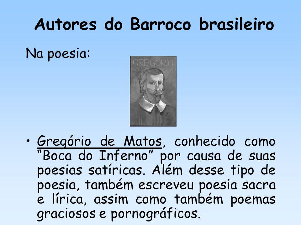 Autores do Barroco brasileiro Na poesia: Gregório de Matos, conhecido como Boca do Inferno por causa de suas poesias satíricas. Além desse tipo de poe