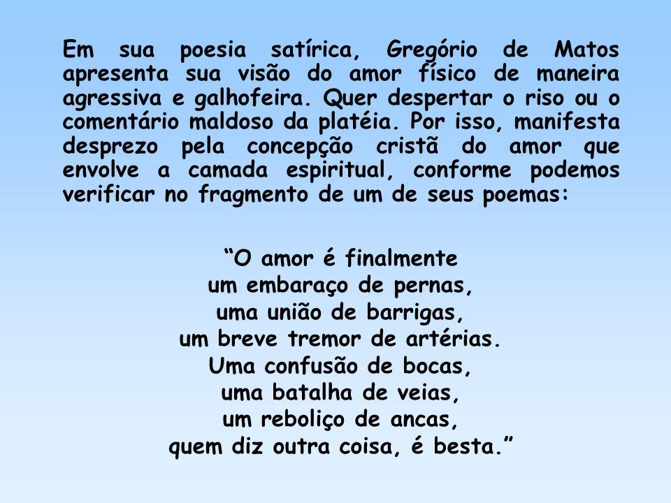 Em sua poesia satírica, Gregório de Matos apresenta sua visão do amor físico de maneira agressiva e galhofeira. Quer despertar o riso ou o comentário