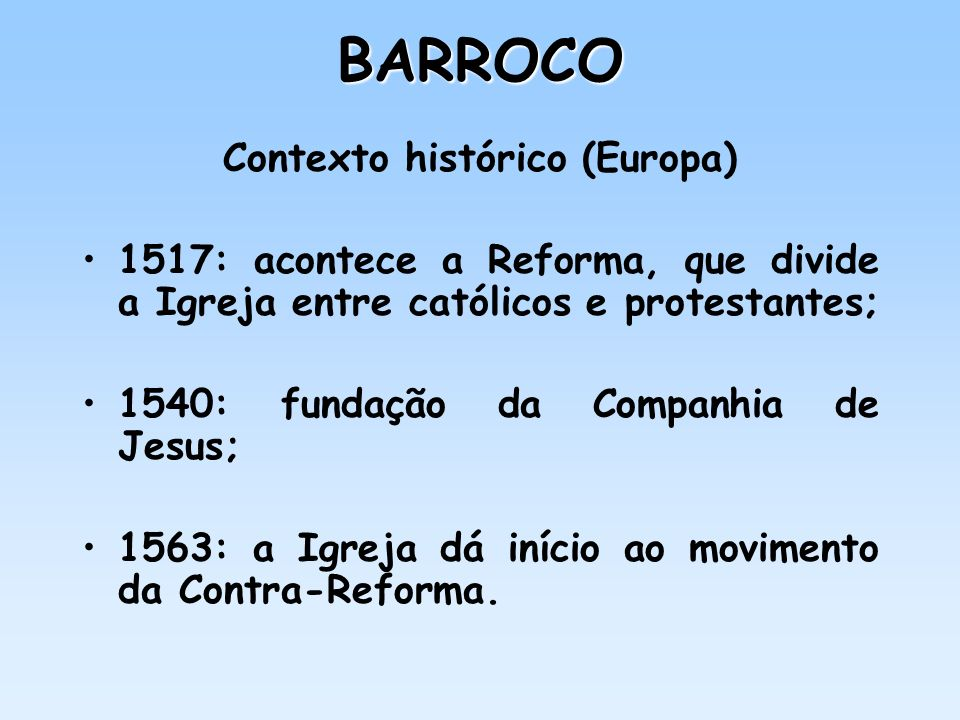 BARROCO Contexto histórico (Europa) 1517: acontece a Reforma, que divide a Igreja entre católicos e protestantes; 1540: fundação da Companhia de Jesus