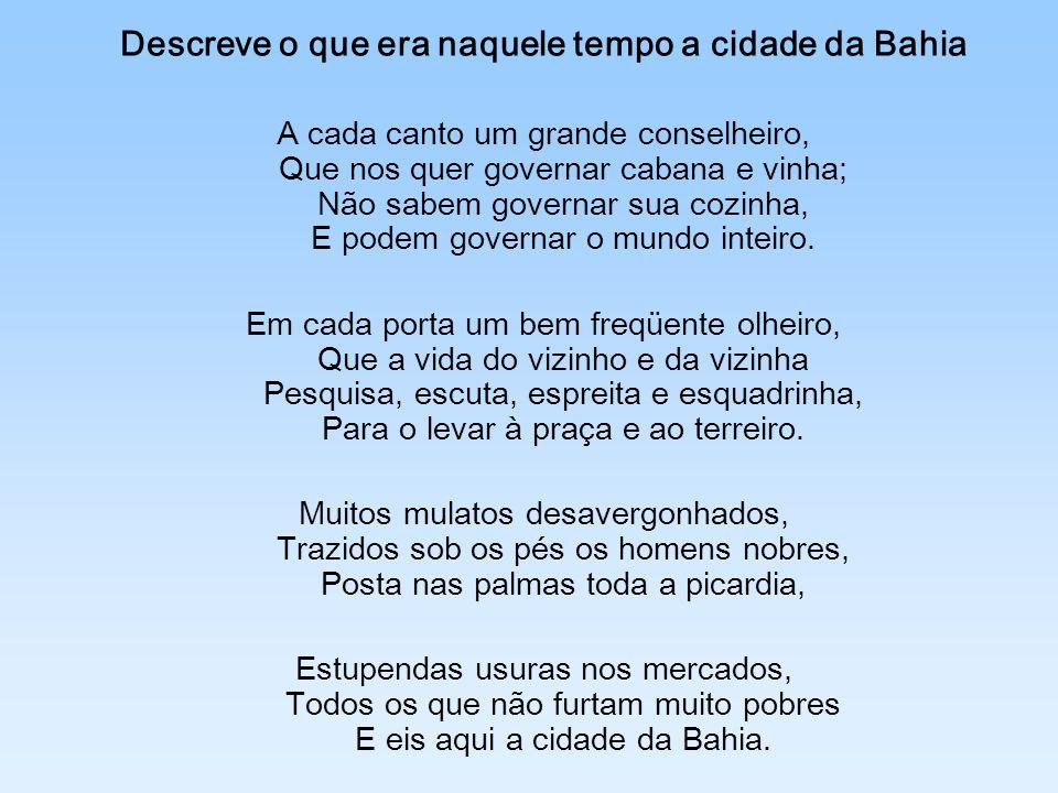 Descreve o que era naquele tempo a cidade da Bahia A cada canto um grande conselheiro, Que nos quer governar cabana e vinha; Não sabem governar sua co