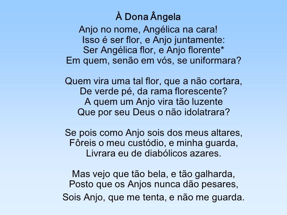 À Dona Ângela Anjo no nome, Angélica na cara! Isso é ser flor, e Anjo juntamente: Ser Angélica flor, e Anjo florente* Em quem, senão em vós, se unifor